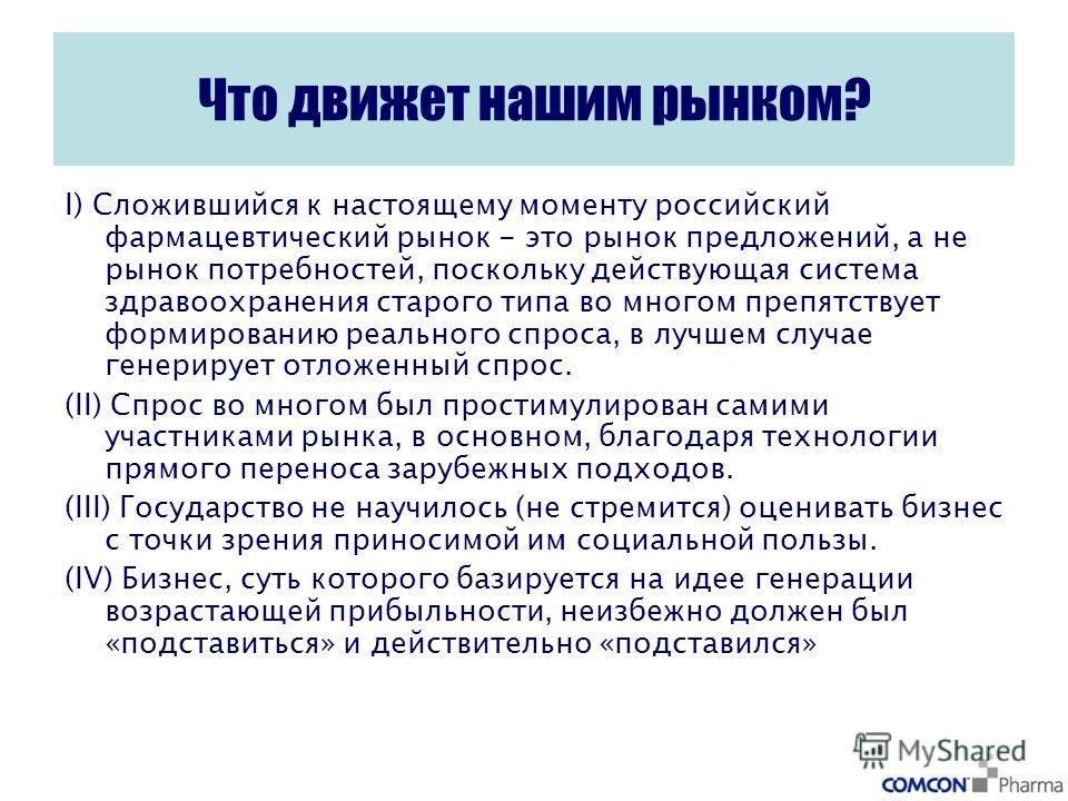 Что движет нашим рынком? I) Cложившийся к настоящему моменту российский фармацевтический рынок - это рынок предложений, а не рынок потребностей, поскольку действующая система здравоохранения старого типа во многом препятствует формированию реального