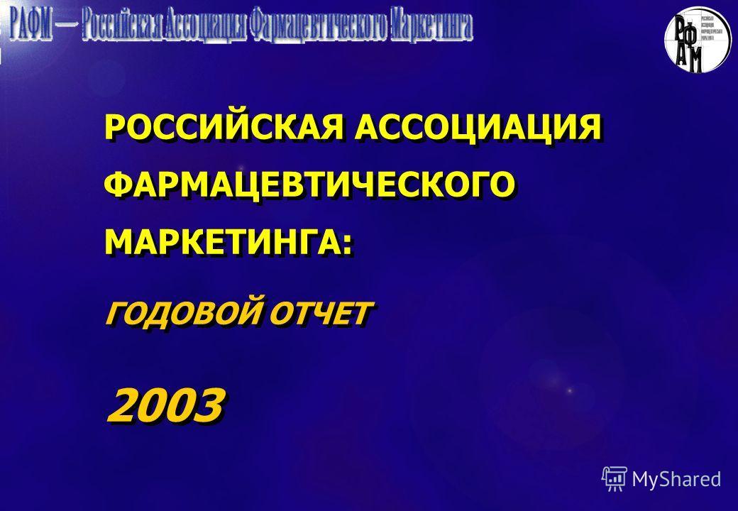 РОССИЙСКАЯ АССОЦИАЦИЯ ФАРМАЦЕВТИЧЕСКОГО МАРКЕТИНГА: ГОДОВОЙ ОТЧЕТ 2003 РОССИЙСКАЯ АССОЦИАЦИЯ ФАРМАЦЕВТИЧЕСКОГО МАРКЕТИНГА: ГОДОВОЙ ОТЧЕТ 2003
