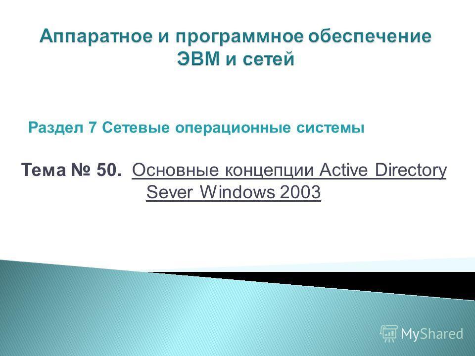 Тема 50. Основные концепции Active Directory Sever Windows 2003 Раздел 7 Сетевые операционные системы