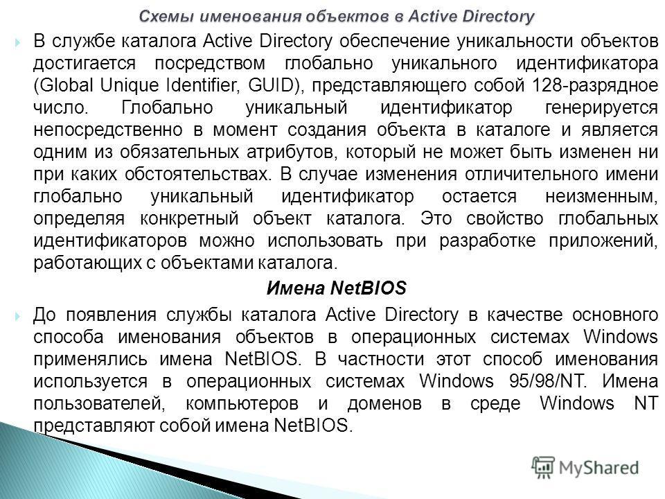 В службе каталога Active Directory обеспечение уникальности объектов достигается посредством глобально уникального идентификатора (Global Unique Identifier, GUID), представляющего собой 128-разрядное число. Глобально уникальный идентификатор генериру