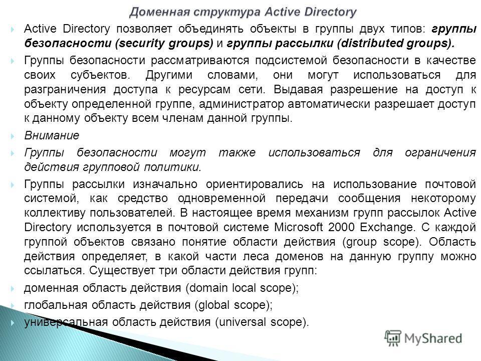 Active Directory позволяет объединять объекты в группы двух типов: группы безопасности (security groups) и группы рассылки (distributed groups). Группы безопасности рассматриваются подсистемой безопасности в качестве своих субъектов. Другими словами,