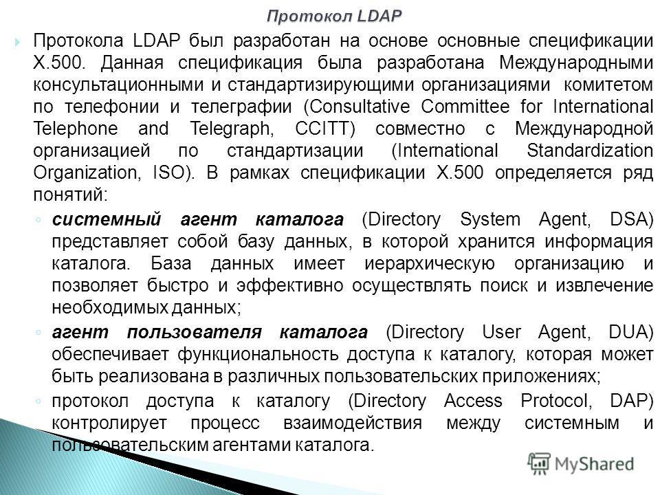 Протокола LDAP был разработан на основе основные спецификации Х.500. Данная спецификация была разработана Международными консультационными и стандартизирующими организациями комитетом по телефонии и телеграфии (Consultative Committee for Internationa