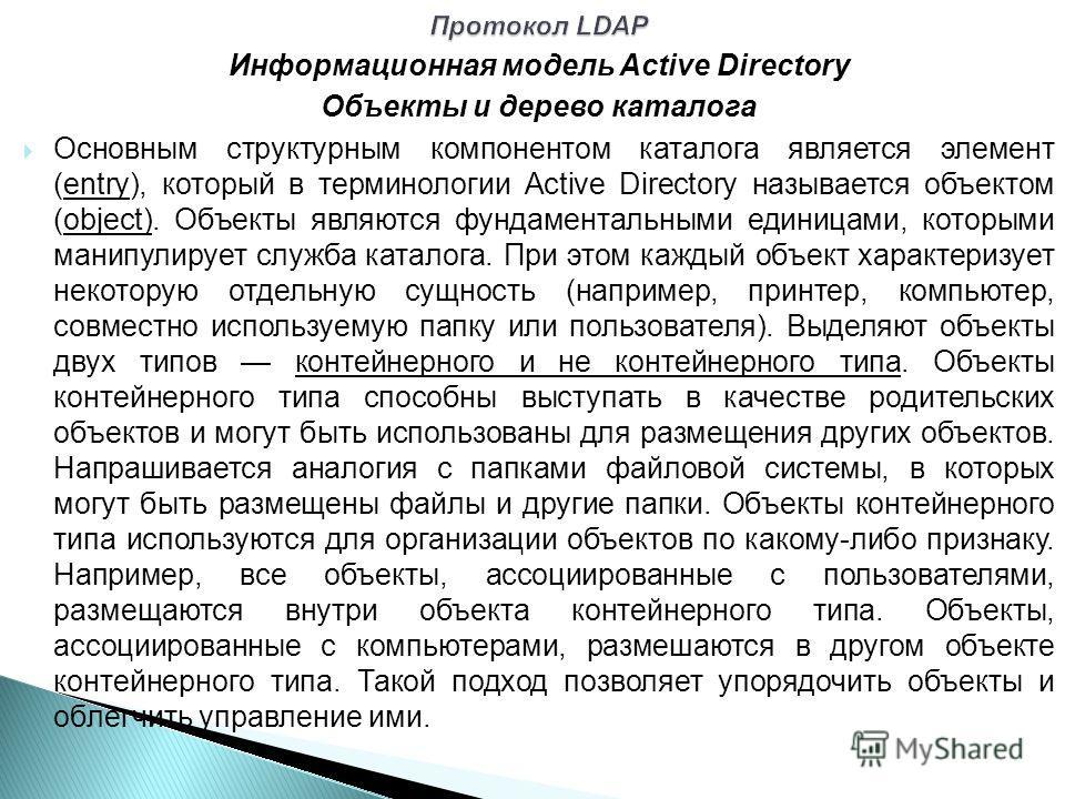 Информационная модель Active Directory Объекты и дерево каталога Основным структурным компонентом каталога является элемент (entry), который в терминологии Active Directory называется объектом (object). Объекты являются фундаментальными единицами, ко