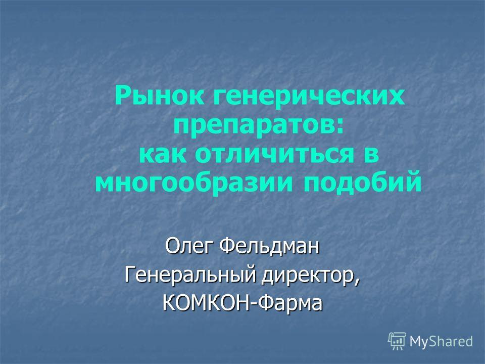 Рынок генерических препаратов: как отличиться в многообразии подобий Олег Фельдман Генеральный директор, КОМКОН-Фарма