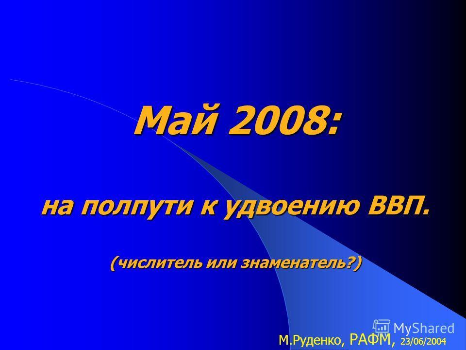 Май 2008: на полпути к удвоению ВВП. (числитель или знаменатель?) М.Руденко, РАФМ, 23/06/2004