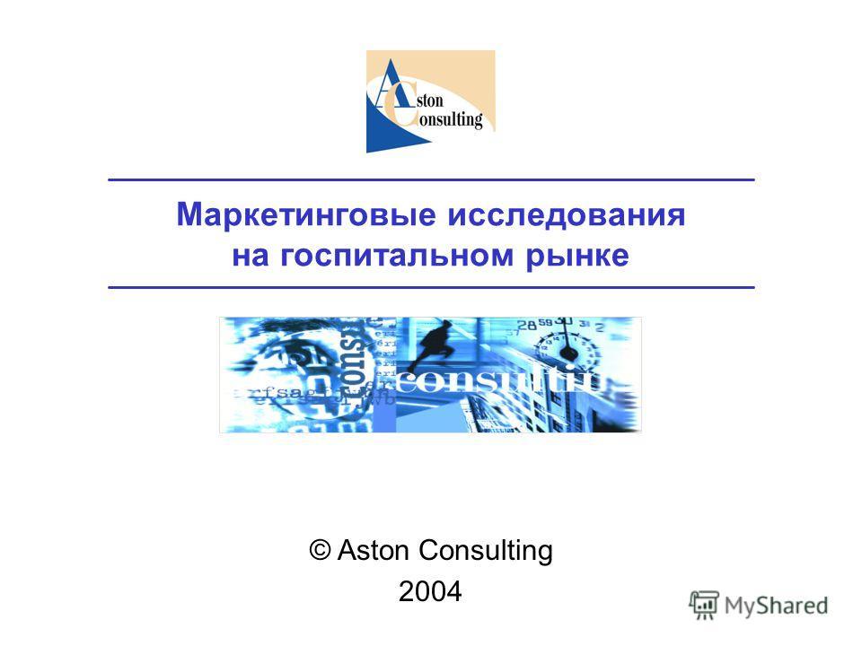 Маркетинговые исследования на госпитальном рынке © Aston Consulting 2004
