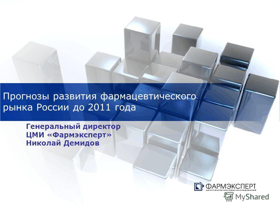 Прогнозы развития фармацевтического рынка России до 2011 года Генеральный директор ЦМИ «Фармэксперт» Николай Демидов