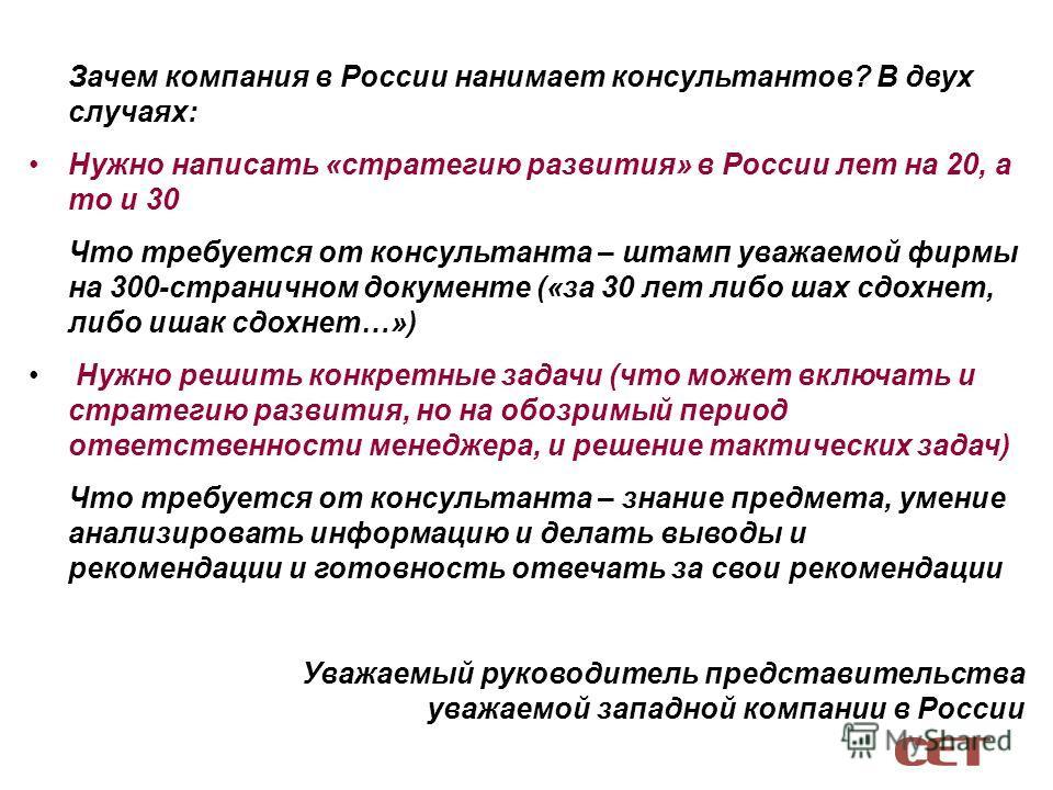 Зачем компания в России нанимает консультантов? В двух случаях: Нужно написать «стратегию развития» в России лет на 20, а то и 30 Что требуется от консультанта – штамп уважаемой фирмы на 300-страничном документе («за 30 лет либо шах сдохнет, либо иша