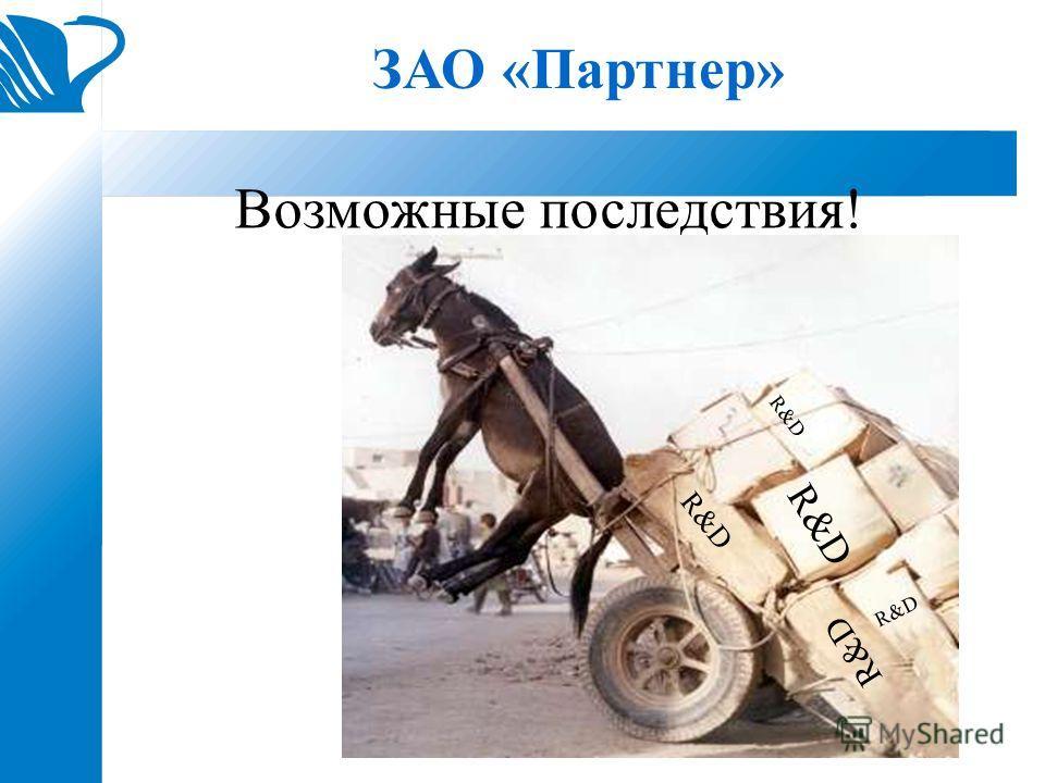 ЗАО «Партнер» Возможные последствия! R&D