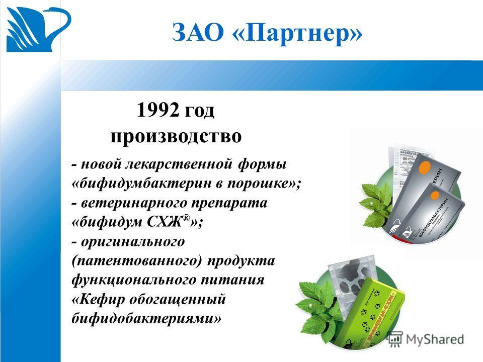 ЗАО «Партнер» 1992 год производство - новой лекарственной формы «бифидумбактерин в порошке»; - ветеринарного препарата «бифидум СХЖ ® »; - оригинального (патентованного) продукта функционального питания «Кефир обогащенный бифидобактериями»