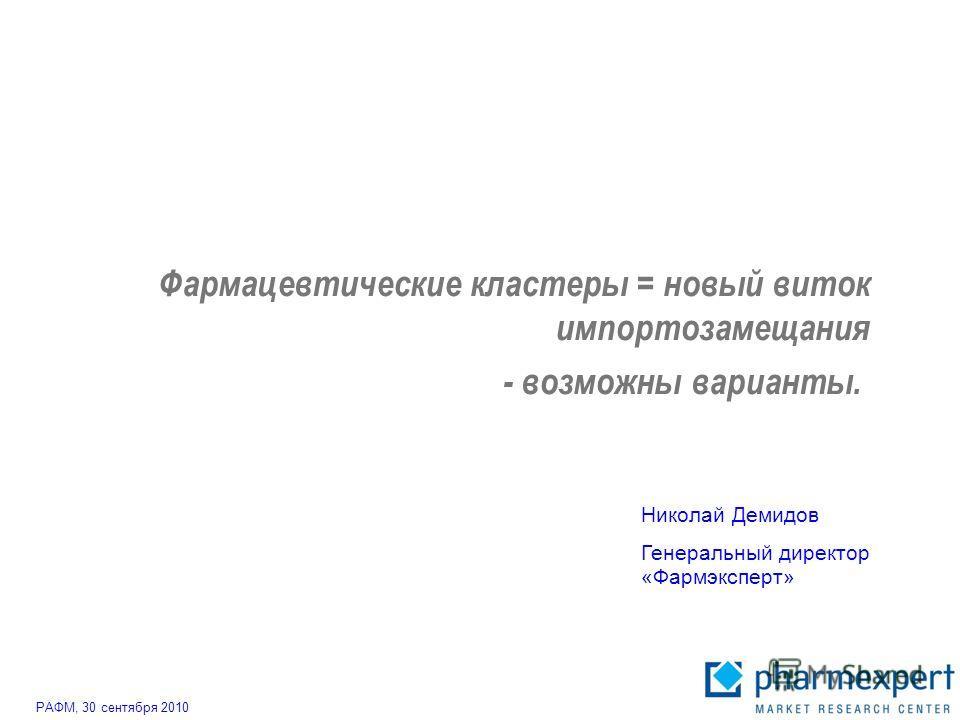 Фармацевтические кластеры = новый виток импортозамещания - возможны варианты. РАФМ, 30 сентября 2010 Николай Демидов Генеральный директор «Фармэксперт»