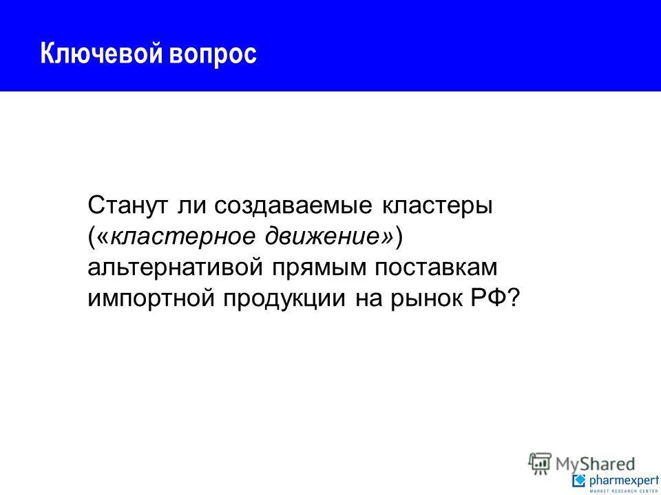 Ключевой вопрос Станут ли создаваемые кластеры («кластерное движение») альтернативой прямым поставкам импортной продукции на рынок РФ?