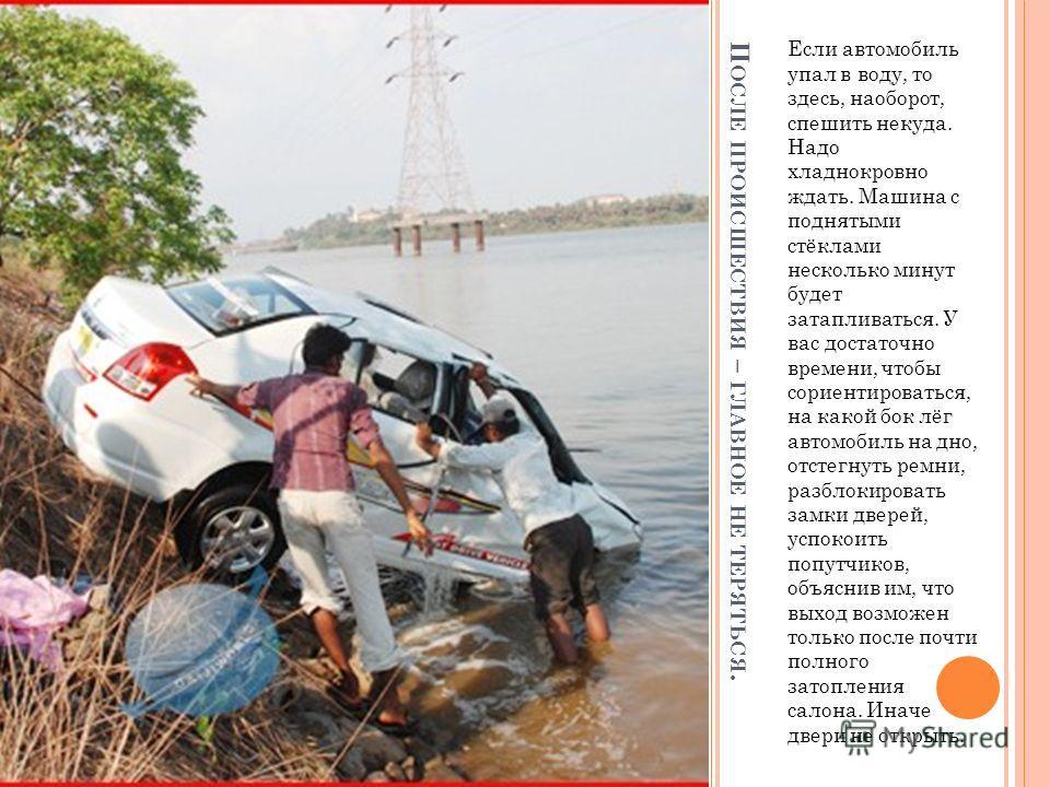 П ОСЛЕ ПРОИСШЕСТВИЯ – ГЛАВНОЕ НЕ ТЕРЯТЬСЯ. Если автомобиль упал в воду, то здесь, наоборот, спешить некуда. Надо хладнокровно ждать. Машина с поднятыми стёклами несколько минут будет затапливаться. У вас достаточно времени, чтобы сориентироваться, на