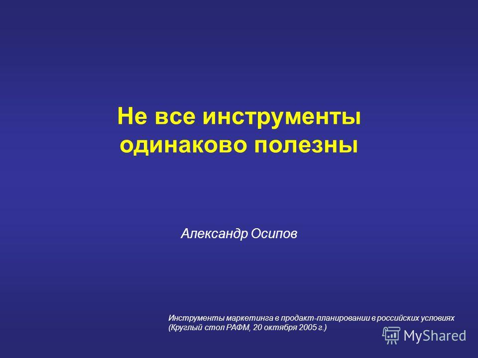 Не все инструменты одинаково полезны Александр Осипов Инструменты маркетинга в продакт-планировании в российских условиях (Круглый стол РАФМ, 20 октября 2005 г.)
