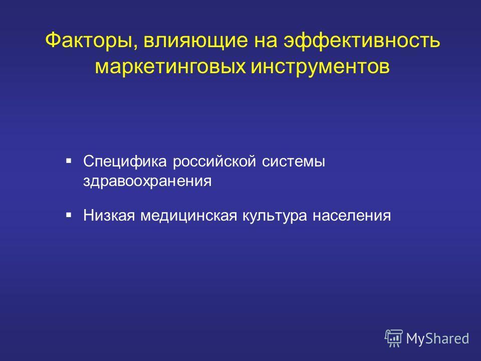 Факторы, влияющие на эффективность маркетинговых инструментов Специфика российской системы здравоохранения Низкая медицинская культура населения