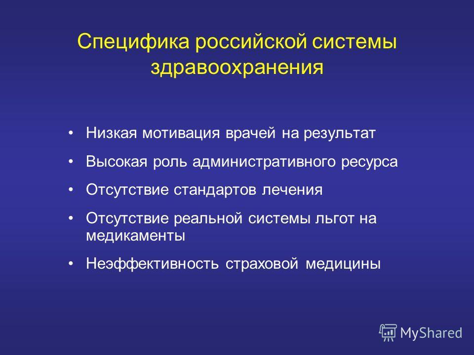 Специфика российской системы здравоохранения Низкая мотивация врачей на результат Высокая роль административного ресурса Отсутствие стандартов лечения Отсутствие реальной системы льгот на медикаменты Неэффективность страховой медицины