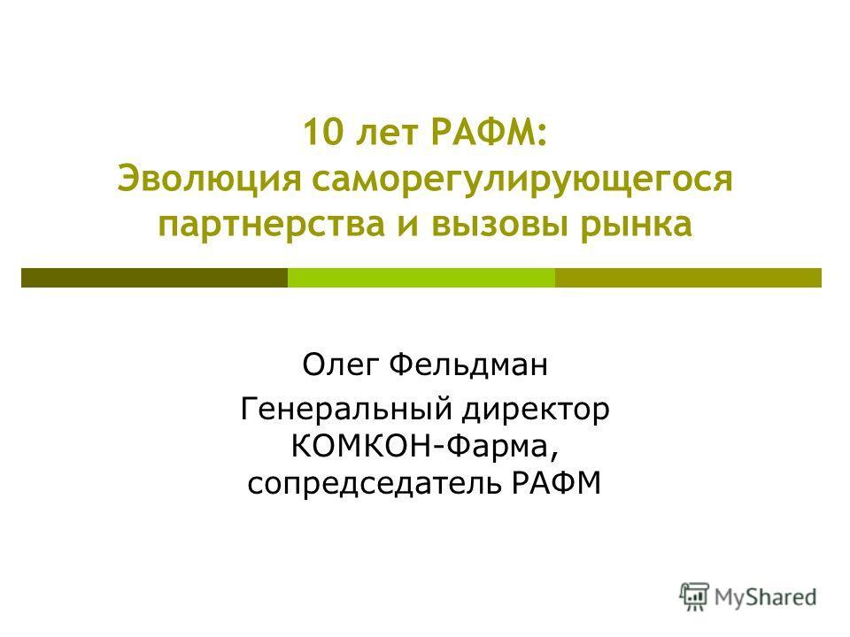 10 лет РАФМ: Эволюция саморегулирующегося партнерства и вызовы рынка Олег Фельдман Генеральный директор КОМКОН-Фарма, сопредседатель РАФМ