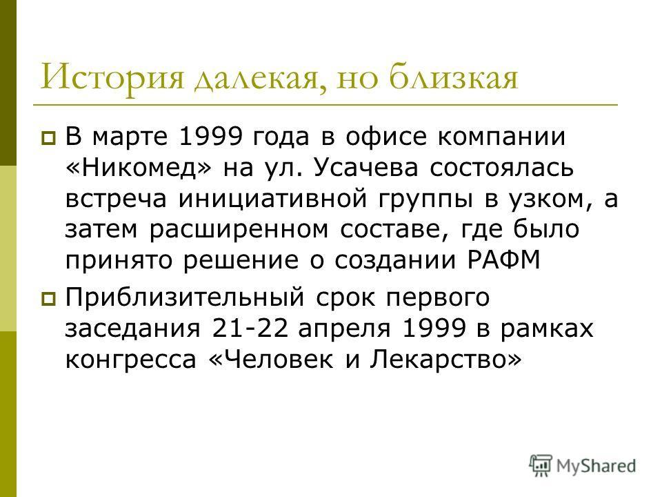 История далекая, но близкая В марте 1999 года в офисе компании «Никомед» на ул. Усачева состоялась встреча инициативной группы в узком, а затем расширенном составе, где было принято решение о создании РАФМ Приблизительный срок первого заседания 21-22