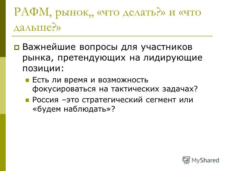 РАФМ, рынок,, «что делать?» и «что дальше?» Важнейшие вопросы для участников рынка, претендующих на лидирующие позиции: Есть ли время и возможность фокусироваться на тактических задачах? Россия –это стратегический сегмент или «будем наблюдать»?