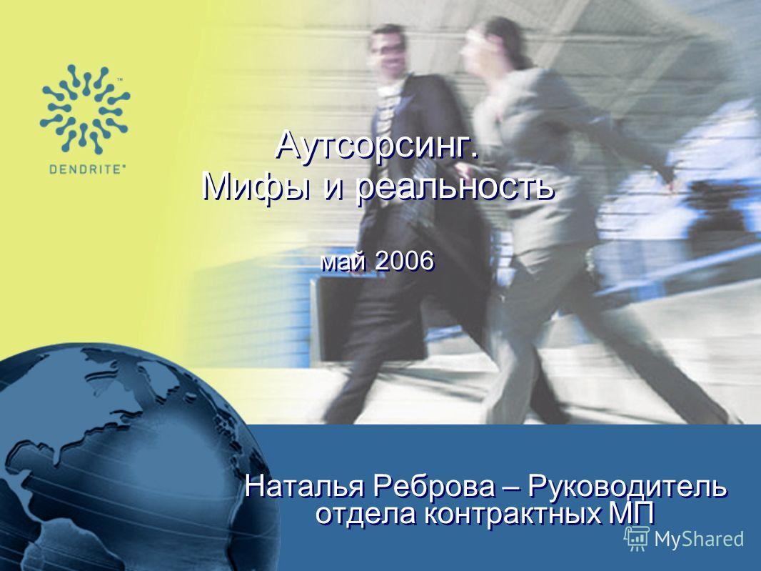 Аутсорсинг. Мифы и реальность май 2006 Наталья Реброва – Руководитель отдела контрактных МП