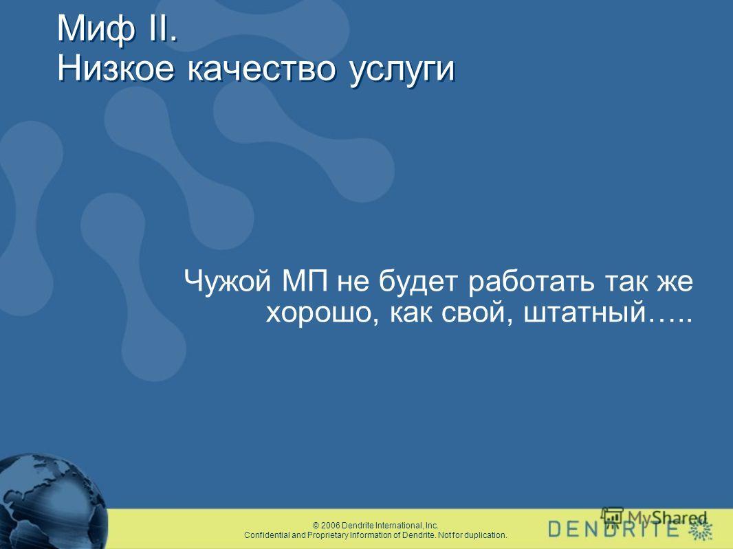 © 2006 Dendrite International, Inc. Confidential and Proprietary Information of Dendrite. Not for duplication. Миф II. Низкое качество услуги Чужой МП не будет работать так же хорошо, как свой, штатный…..
