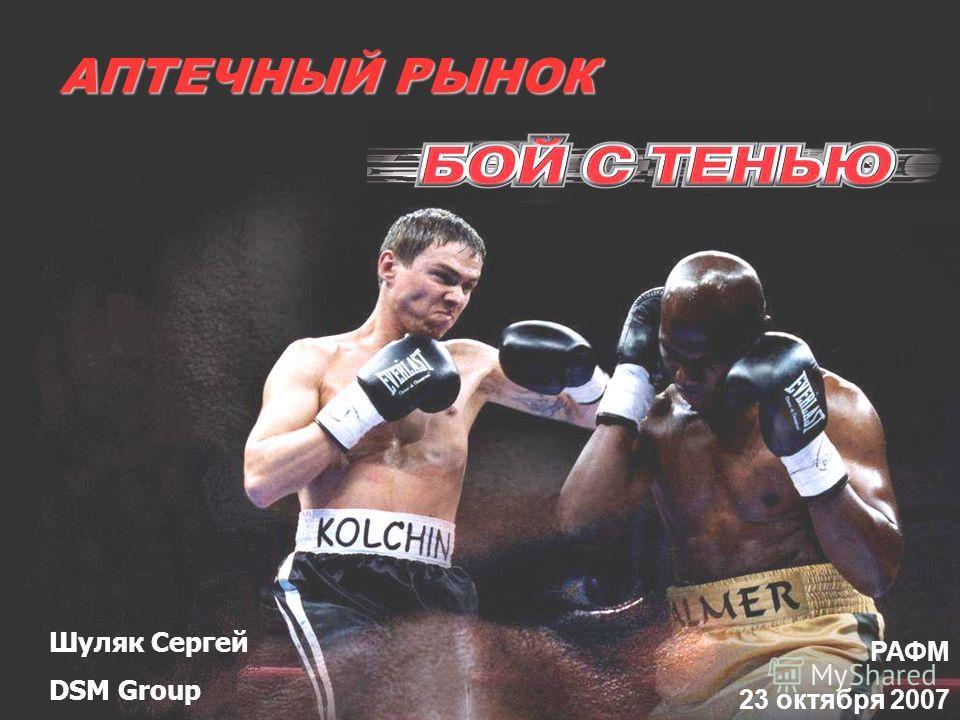 АПТЕЧНЫЙ РЫНОК РАФМ 23 октября 2007 Шуляк Сергей DSM Group