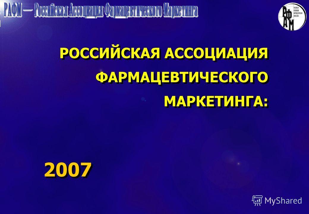 РОССИЙСКАЯ АССОЦИАЦИЯ ФАРМАЦЕВТИЧЕСКОГО МАРКЕТИНГА: 2007 РОССИЙСКАЯ АССОЦИАЦИЯ ФАРМАЦЕВТИЧЕСКОГО МАРКЕТИНГА: 2007