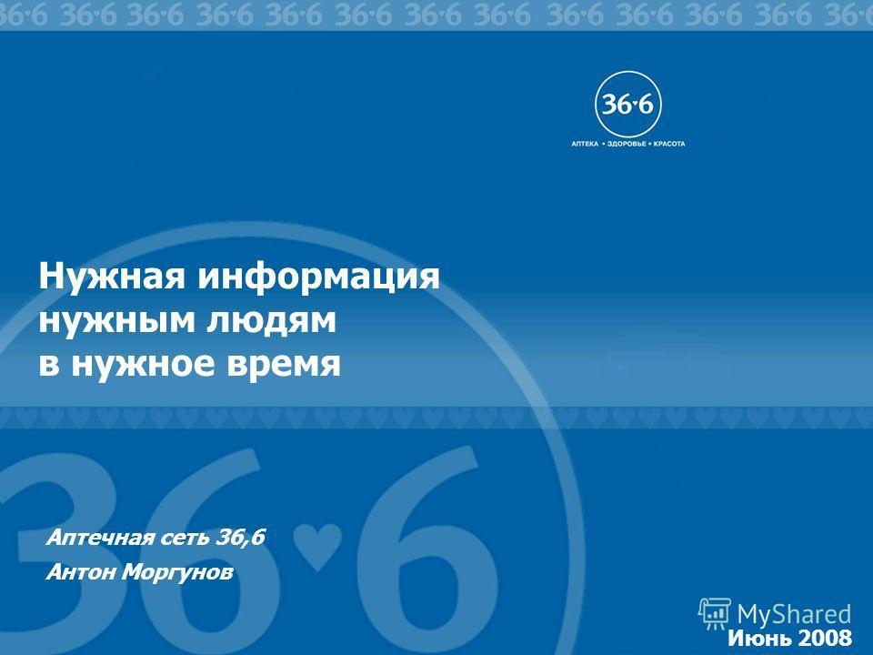 1 Июнь 2008 Нужная информация нужным людям в нужное время Аптечная сеть 36,6 Антон Моргунов