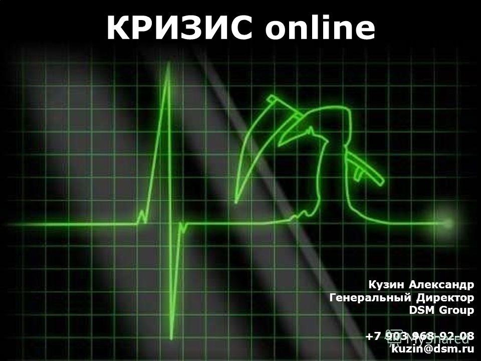 Кузин Александр Генеральный Директор DSM Group +7 903 968-92-08 kuzin@dsm.ru КРИЗИС online