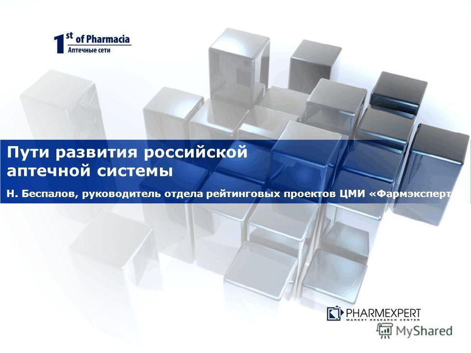Пути развития российской аптечной системы Н. Беспалов, руководитель отдела рейтинговых проектов ЦМИ «Фармэксперт »