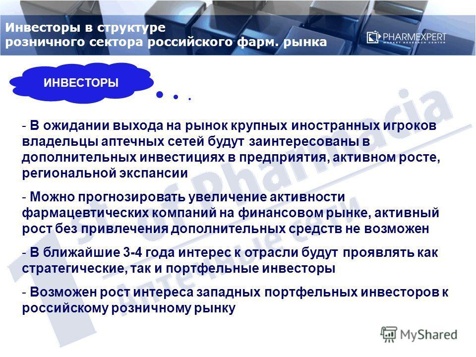 ИНВЕСТОРЫ Инвесторы в структуре розничного сектора российского фарм. рынка - В ожидании выхода на рынок крупных иностранных игроков владельцы аптечных сетей будут заинтересованы в дополнительных инвестициях в предприятия, активном росте, региональной