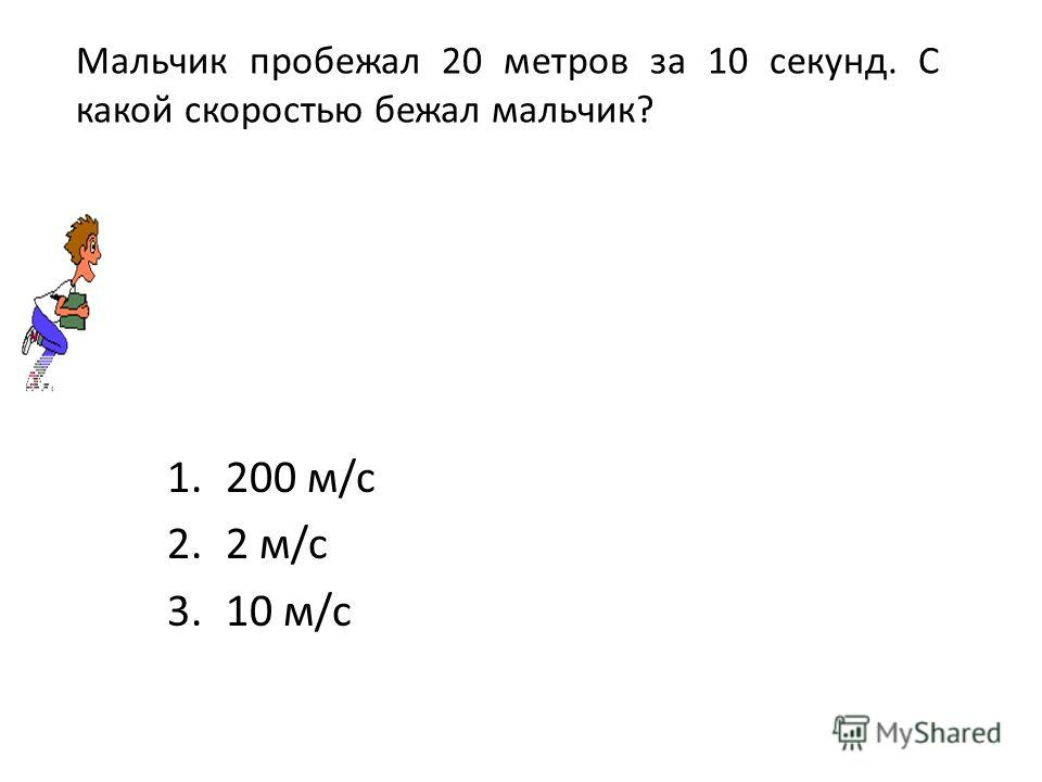 Мальчик пробежал 20 метров за 10 секунд. С какой скоростью бежал мальчик? 1.200 м/c 2.2 м/c 3.10 м/c