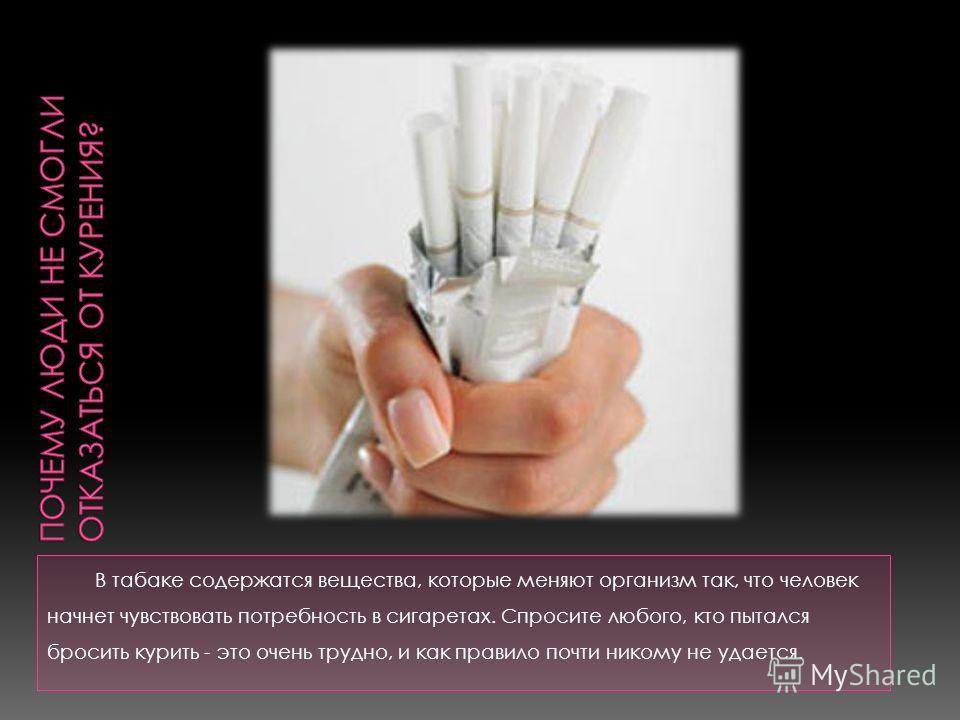 В табаке содержатся вещества, которые меняют организм так, что человек начнет чувствовать потребность в сигаретах. Спросите любого, кто пытался бросить курить - это очень трудно, и как правило почти никому не удается.
