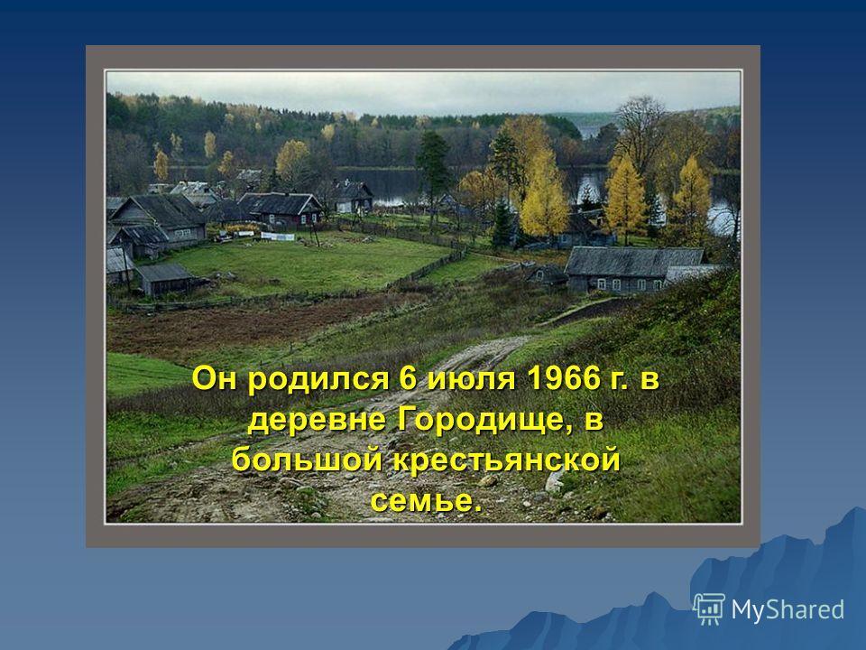 Он родился 6 июля 1966 г. в деревне Городище, в большой крестьянской семье.