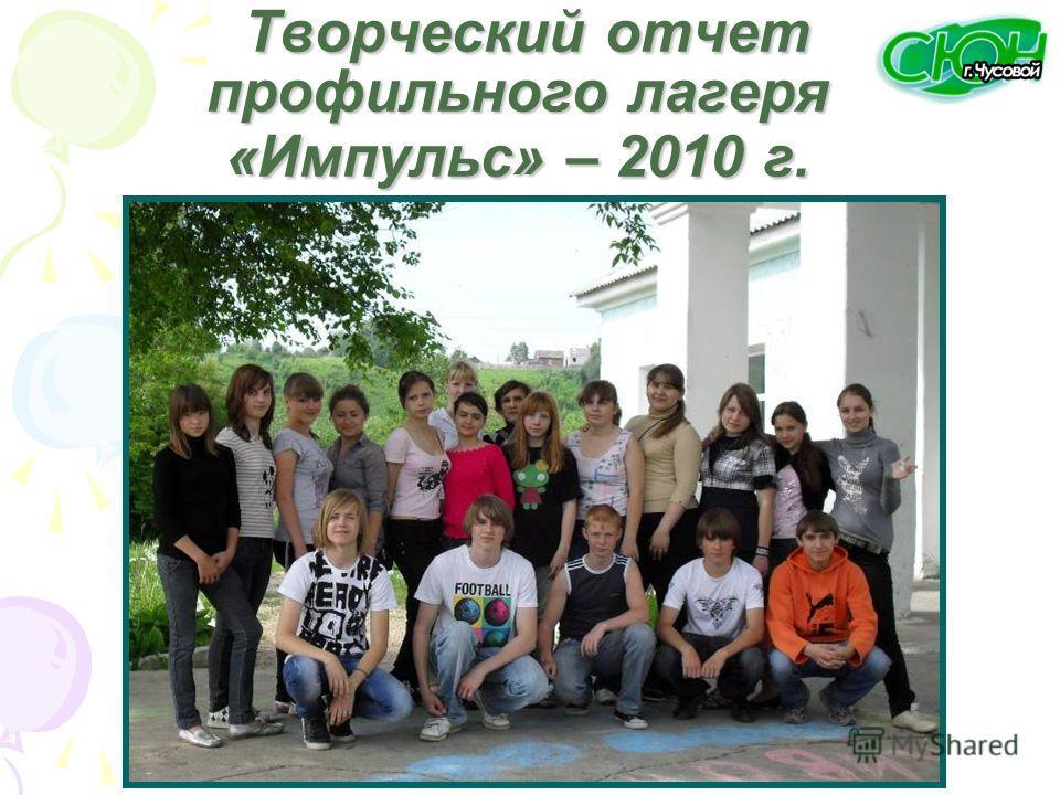 Творческий отчет профильного лагеря «Импульс» – 2010 г. Творческий отчет профильного лагеря «Импульс» – 2010 г.