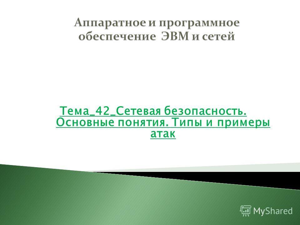 Тема_42_Сетевая безопасность. Основные понятия. Типы и примеры атак Раздел 6 Технологии глобальных сетей
