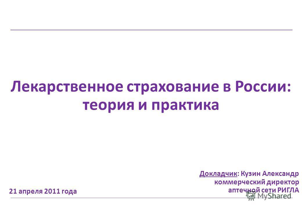 Лекарственное страхование в России: теория и практика 21 апреля 2011 года Докладчик: Кузин Александр коммерческий директор аптечной сети РИГЛА