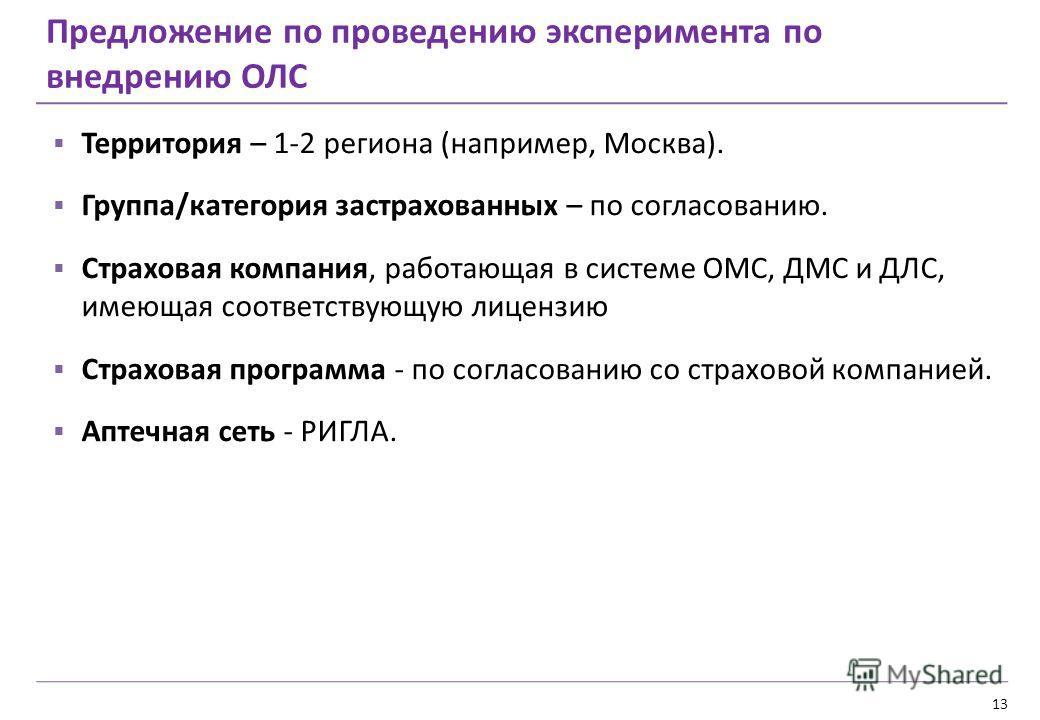 13 Предложение по проведению эксперимента по внедрению ОЛС Территория – 1-2 региона (например, Москва). Группа/категория застрахованных – по согласованию. Страховая компания, работающая в системе ОМС, ДМС и ДЛС, имеющая соответствующую лицензию Страх