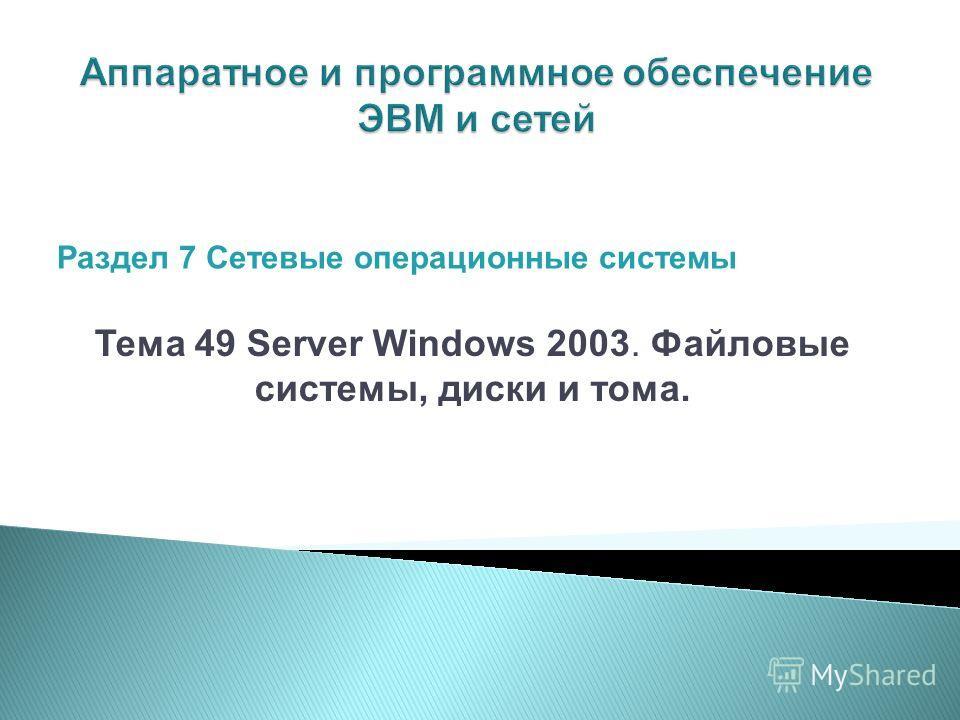 Тема 49 Server Windows 2003. Файловые системы, диски и тома. Раздел 7 Сетевые операционные системы