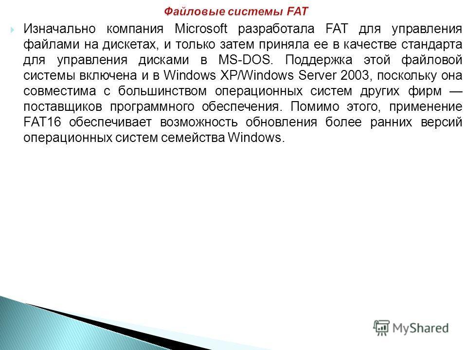 Изначально компания Microsoft разработала FAT для управления файлами на дискетах, и только затем приняла ее в качестве стандарта для управления дисками в MS-DOS. Поддержка этой файловой системы включена и в Windows XP/Windows Server 2003, поскольку о