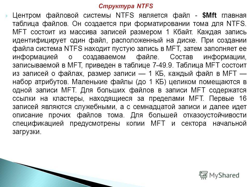 Центром файловой системы NTFS является файл - $Mft главная таблица файлов. Он создается при форматировании тома для NTFS. MFT состоит из массива записей размером 1 Кбайт. Каждая запись идентифицирует один файл, расположенный на диске. При создании фа