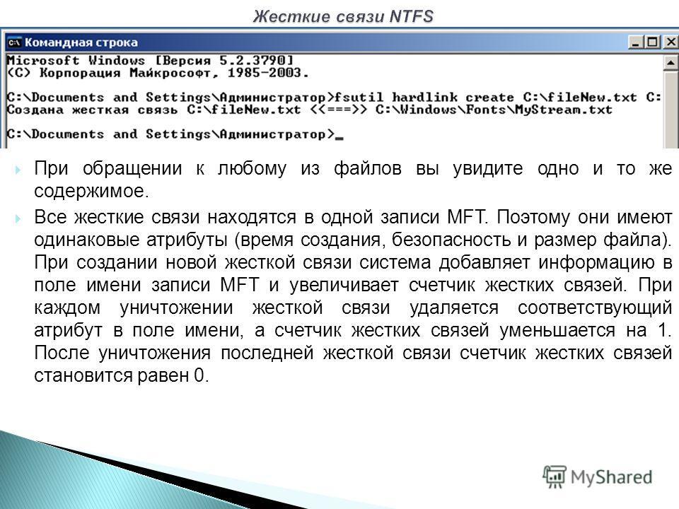 При обращении к любому из файлов вы увидите одно и то же содержимое. Все жесткие связи находятся в одной записи MFT. Поэтому они имеют одинаковые атрибуты (время создания, безопасность и размер файла). При создании новой жесткой связи система добавля