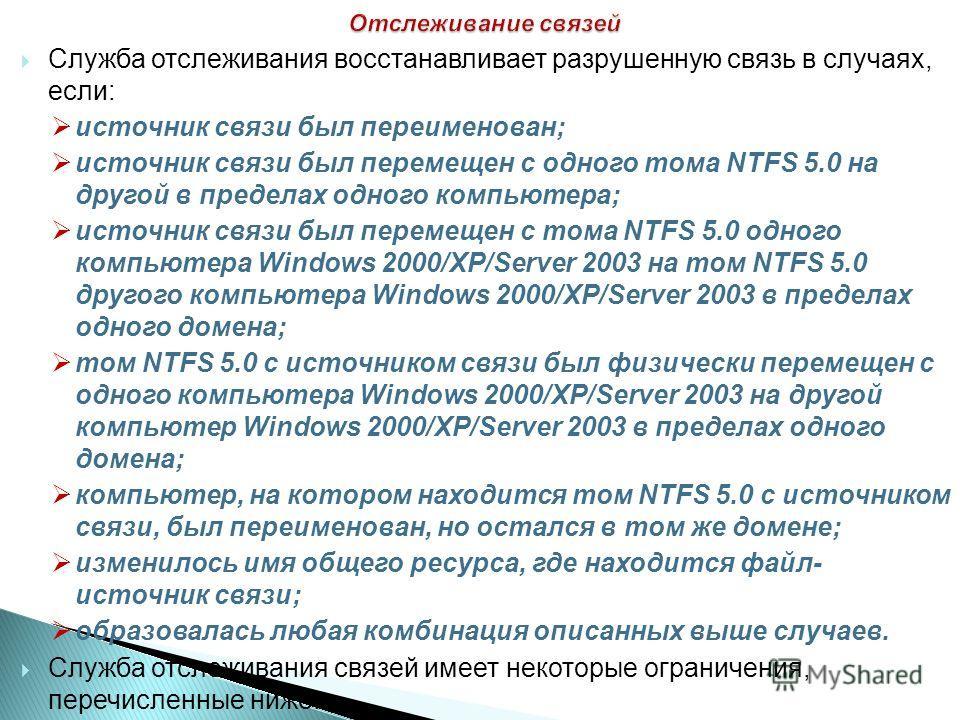 Служба отслеживания восстанавливает разрушенную связь в случаях, если: источник связи был переименован; источник связи был перемещен с одного тома NTFS 5.0 на другой в пределах одного компьютера; источник связи был перемещен с тома NTFS 5.0 одного ко