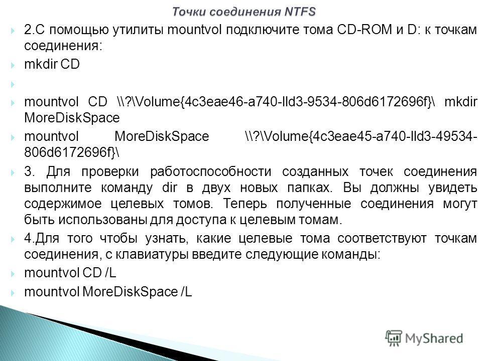 2.С помощью утилиты mountvol подключите тома CD-ROM и D: к точкам соединения: mkdir CD mountvol CD \\?\Volume{4c3eae46-a740-lld3-9534-806d6172696f}\ mkdir MoreDiskSpace mountvol MoreDiskSpace \\?\Volume{4c3eae45-a740-lld3-49534- 806d6172696f}\ 3. Для