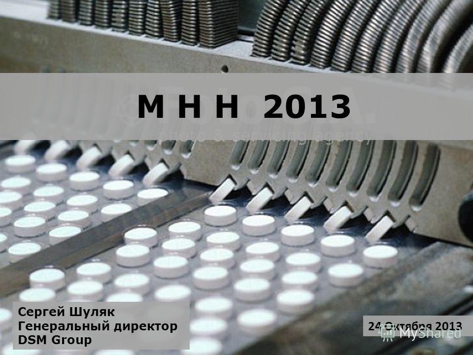 М Н Н 2013 24 Октября 2013 Сергей Шуляк Генеральный директор DSM Group