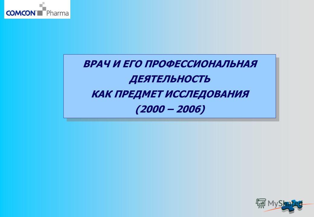 ВРАЧ И ЕГО ПРОФЕССИОНАЛЬНАЯ ДЕЯТЕЛЬНОСТЬ КАК ПРЕДМЕТ ИССЛЕДОВАНИЯ (2000 – 2006)