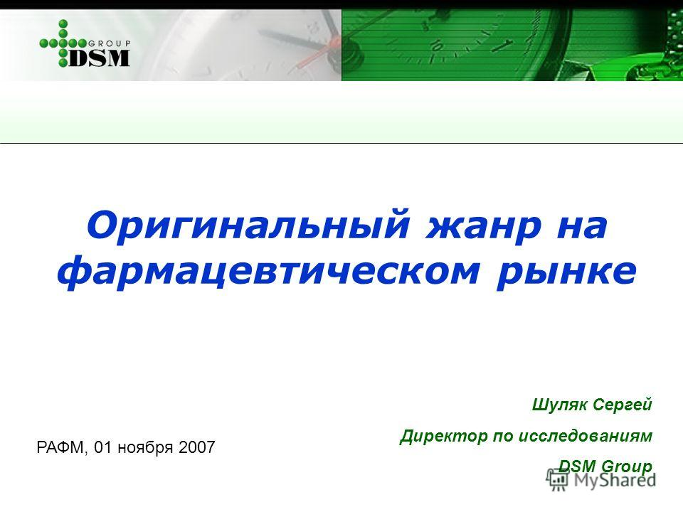Оригинальный жанр на фармацевтическом рынке Шуляк Сергей Директор по исследованиям DSM Group РАФМ, 01 ноября 2007