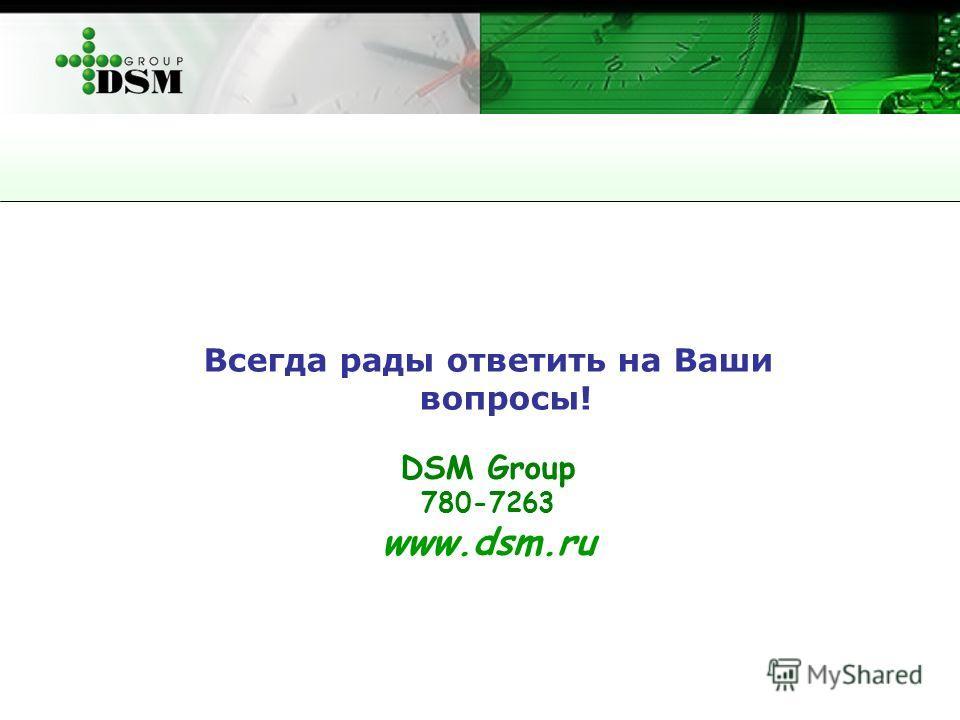Всегда рады ответить на Ваши вопросы! DSM Group 780-7263 www.dsm.ru