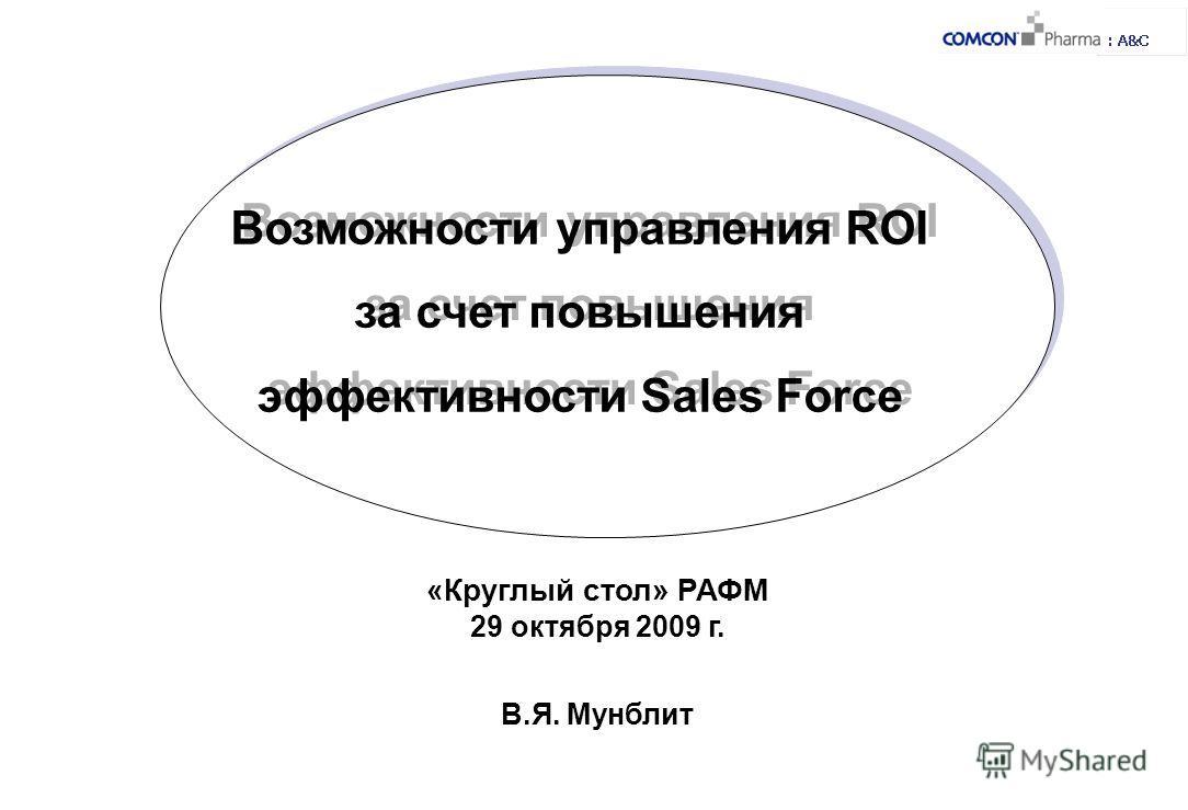 Возможности управления ROI за счет повышения эффективности Sales Force «Круглый стол» РАФМ 29 октября 2009 г. В.Я. Мунблит