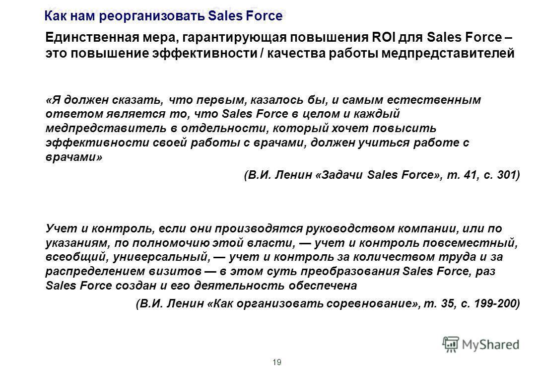 19 Единственная мера, гарантирующая повышения ROI для Sales Force – это повышение эффективности / качества работы медпредставителей «Я должен сказать, что первым, казалось бы, и самым естественным ответом является то, что Sales Force в целом и каждый